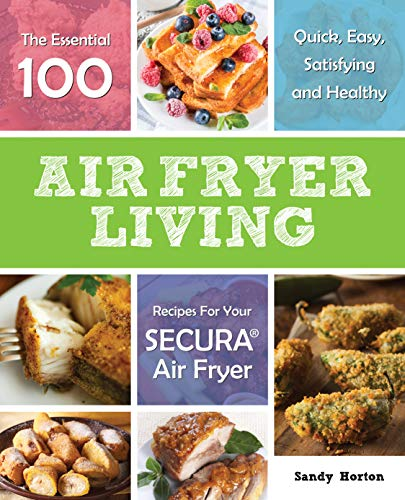 Air Fryer Living: The Essential 100 Quick, Easy, Satisfying and Healthy Recipes For Your Secura Air Fryer (English Edition)